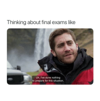 Final Exams: Thinking about final exams like  Uh, Ive done nothing  to prepare for this situation