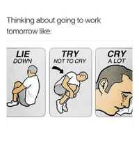 Weep when possible 😭😩: Thinking about going to work  tomorrow like:  LIE  DOWN  TRY  NOT TO CRY  CRY  A LOT Weep when possible 😭😩
