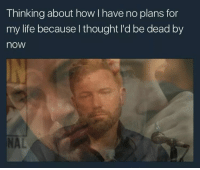 Life, Thought, and How: Thinking about how I have no plans for  my life because l thought I'd be dead by  now