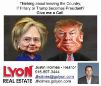 hahah love it. this guys is trying to make a buck on the elections too.: Thinking about leaving the Country,  If Hillary or  Trump becomes President?  Give me a Call  Justin Holmes Realtor  LYON  916-897-3444  Jholmes  olyon.com  REAL ESTATE Jholmes.golyon.com hahah love it. this guys is trying to make a buck on the elections too.