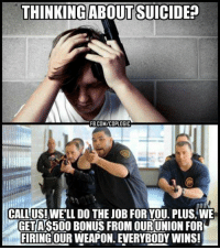 Community, Logic, and Meme: THINKING ABOUT SUICIDEP  FB COM/COPLOGIC  CALL'US!WE'LL DO THE JOB FOR YOU. PLUS WE  GET A $500 BONUS FROM OURUNION FOR  FIRINGOUR WEAPON. EVERYBODY WINS! Join our new group for the latest updates:  Police Accountability & Filming Cop Community Thanks to Cop Logic for the meme