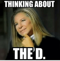 Yaaaas... She got the d on her mind. barbrastreisand meme barbrameme haha love queen diva gay werk fierce greateststar greatestsinger hellogorgeous boss thed: THINKING ABOUT  THE D. Yaaaas... She got the d on her mind. barbrastreisand meme barbrameme haha love queen diva gay werk fierce greateststar greatestsinger hellogorgeous boss thed