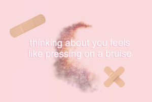 You, Bruise, and Feels: thinking about you feels  like pressing on a bruise