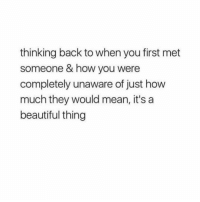 Beautiful, True, and Mean: thinking back to when you first met  someone & how you were  completely unaware of just how  much they would mean, it's a  beautiful thing this is true @gloriouslay
