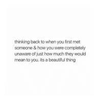 Beautiful, Mean, and Back: thinking back to when you first met  someone & how you were completely  unaware of just how much they would  mean to you. its a beautiful thing