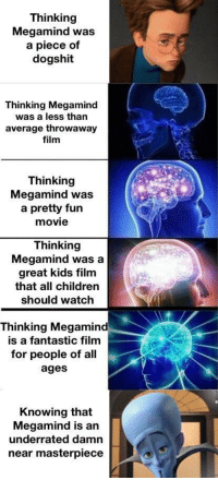 Children, Kids, and Movie: Thinking  Megamind was  a piece of  dogshit  Thinking Megamind  was a less than  average throwaway  film  Thinking  Megamind was  a pretty fun  movie  Thinking  Megamind was a  great kids film  that all children  should watch  Thinking Megamind  is a fantastic film  for people of all  ages  Knowing that  Megamind is an  underrated damn  near masterpiece When was the last time you watched Megamind?