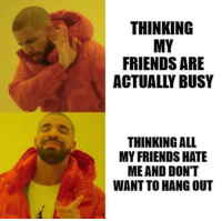 Actually: THINKING  MY  FRIENDS ARE  ACTUALLY BUSY  THINKING ALL  MY FRIENDS HATE  ME AND DONT  WANT TO HANG OUT