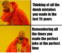 Dumb, Time, and Mistakes: Thinking of all the  dumb mistakes  you made in the  last 15 years  Remembering all  the times you  made the perfect  joke at the perfect  time Me when I go to bed