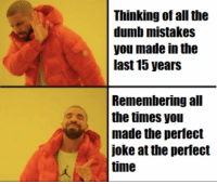 Dumb, Memes, and Time: Thinking of all the  dumb mistakes  you made in the  last 15 years  Remembering all  the times you  made the perfect  joke at the perfect  time https://t.co/h9gntIF464