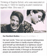"Bodies , Death, and Hitler: Thinking of Sophie Scholl, who was executed on  this day in 1943 for leading student resistance  against Hitler. She was 21  Our Resilient Bodies February 22 at 3:03pm  Her last words: ""How can we expect righteousness  to prevail when there is hardly anyone willing to  give himself up individually to a righteous cause?  Such a fine sunny day, and I have to go, but what  does my death matter, if through us thousands of  people are awakened and stirred to action?"" #HateLiberalsBiteMe"