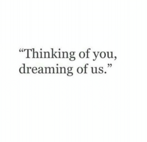 "You, Thinking of You, and Thinking: ""Thinking of you,  dreaming of us.""  25"