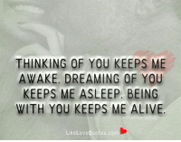 Thinking of you keeps me awake. Dreaming of you keeps me asleep. Being with you keeps me alive.: THINKING OF YOU KEEPS ME  AWAKE, DREAMING OF YOU  KEEPS ME ASLEEP. BEING  WITH YOU KEEPS ME ALIVE  Like Love Quotes.com Thinking of you keeps me awake. Dreaming of you keeps me asleep. Being with you keeps me alive.