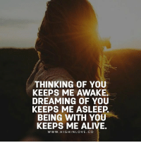 Tag Your Love ❤️: THINKING OF YOU  KEEPS ME AWAKE.  DREAMING OF YOU  KEEPS ME ASLEEP  BEING WITH YOU  KEEPS ME ALIVE.  W WW. HIGHINLOVE. CO Tag Your Love ❤️