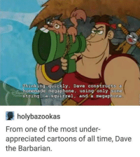 barbarians: Thinking quickly, Dave constructs a  homemade megaphone, using only some  string a squirrel  and a megaphone  holy bazookas  From one of the most under-  appreciated cartoons of all time, Dave  the Barbarian