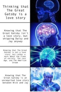 "Jay, Love, and Meme: Thinking that  The Great  Gatsby is a  Love story  Knowing that The  Great Gatsby isn't  a love story, but  shipping Daisy and  Jay anyway  Knowing that The Great  Gatsby is not a love  story, but rather a  work about the flaws  of society, The Jazz  Age, and The American  Dream  Knowing that The  Great Gatsby is an  unrequited love story  between Nick and Jay <p><a href=""http://rated-r-for-grantaire.tumblr.com/post/164353218571/made-a-gatsby-meme-that-is-literally-nothing-more"" class=""tumblr_blog"">rated-r-for-grantaire</a>:</p><blockquote><p>made a Gatsby meme that is literally nothing more than a callout post about myself</p></blockquote>"