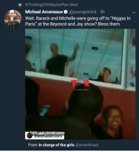 """Beyonce, Blackpeopletwitter, and Funny:  #ThinkingOfAMasterPlan liked  Michael Arceneaux @youngsinick 3h  Wait. Barack and Michelle were going off to """"Niggas In  Paris"""" at the Beyoncé and Jay show? Bless them.  STRAND  T R  0:05 .  84.8K views  theshaderoom  From in charge of the girls @Amerikraut"""