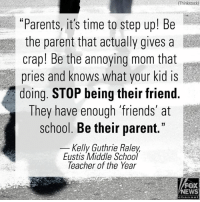 """Friends, Memes, and News: (Thinkstock)  """"Parents, it's time to step up! Be  the parent that actually gives a  crap! Be the annoying mom that  pries and knows what your kid is  doing. STOP being their friend.  They have enough 'friends at  school. Be their parent.""""  Kelly Guthrie Raley  Eustis Middle School  leacher of the Year  FOX  NEWS  channoI Kelly Guthrie Raley, a middle school Teacher of the Year, has a powerful message for parents after 17 people lost their lives in this week's high school shooting in Florida."""