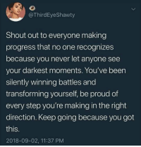 Proud, Never, and Been: @ThirdEyeShawty  Shout out to everyone making  progress that no one recognizes  because you never let anyone see  your darkest moments. You've been  silently winning battles and  transforming yourself, be proud of  every step you're making in the right  direction. Keep going because you got  this.  2018-09-02, 11:37 PM Youve got this, every one of you.