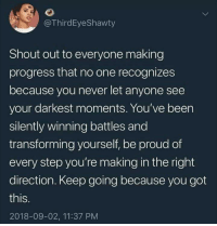 Proud, Never, and Been: @ThirdEyeShawty  Shout out to everyone making  progress that no one recognizes  because you never let anyone see  your darkest moments. You've been  silently winning battles and  transforming yourself, be proud of  every step you're making in the right  direction. Keep going because you got  this.  2018-09-02, 11:37 PM All progress is progress no matter who sees it