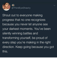 Dank, Proud, and Never: @ThirdEyeShawty  Shout out to everyone making  progress that no one recognizes  because you never let anyone see  your darkest moments. You've been  silently winning battles and  transforming yourself, be proud of  every step you're making in the right  direction. Keep going because you got  this. 💜