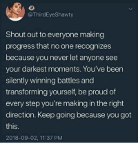 Proud, Never, and Been: @ThirdEyeShawty  Shout out to everyone making  progress that no one recognizes  because you never let anyone see  your darkest moments. You've been  silently winning battles and  transforming yourself, be proud of  every step you're making in the right  direction. Keep going because you got  this.  2018-09-02, 11:37 PM 3