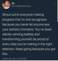 Proud, Never, and Been: @ThirdEyeShawty  Shout out to everyone making  progress that no one recognizes  because you never let anyone see  your darkest moments. You've been  silently winning battles and  transforming yourself, be proud of  every step you're making in the right  direction. Keep going because you got  this  IS.  2018-09-02, 11:37 PM Im so proud of you