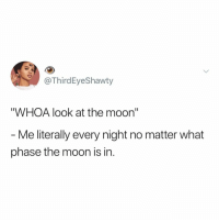 "Moon, Relatable, and Sun: @ThirdEyeShawty  ""WHOA look at the moon""  - Me literally every night no matter what  phase the moon is in. do you ever go to look up at the moon, but realize it's noon so you just end up staring at the sun? me neither"