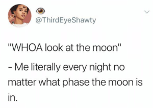 "Total love affair with the night sky.: @ThirdEyeShawty  ""WHOA look at the moon""  - Me literally every night no  matter what phase the moon is  in. Total love affair with the night sky."