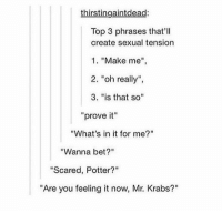 "hey!: thirstingaintdead:  Top 3 phrases that'll  create sexual tension  1. ""Make me  2. ""oh really"",  3. ""is that so""  ""prove it""  ""What's in it for me?""  ""Wanna bet?""  ""Scared, Potter?""  ""Are you feeling it now, Mr. Krabs?"" hey!"