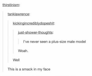 LUNCHTIME LAUGH BREAK - 40+ PUNNY PICS - Chaostrophic: thirstinism:  tanklawrence:  kickingincrediblydopeshit  just-shower-thoughts:  I've never seen a plus-size male model  Woah  Well  This is a smack in my face LUNCHTIME LAUGH BREAK - 40+ PUNNY PICS - Chaostrophic