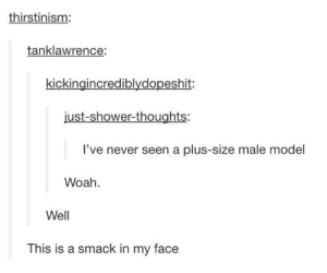 Fucking, Shower, and Shower Thoughts: thirstinism:  tanklawrence:  kickingincrediblydopeshit:  just-shower-thoughts:  l've never seen a plus-size male model  Woah  Well  This is a smack in my face furfangslazers: chilewithcarnage:  classicalmonoblogue:   Totally valid critique as plus size male models get way too little attention and coverage, but they are out there working and looking fucking divine: D.J. Terrell  Troy Solomon  Michael Anthony  Syed Sohail  Atkins Estimond   this post cleared my skin and watered my crops   As an aspiring plus size male model myself, these guys inspire me.