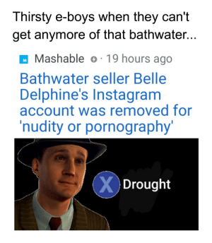 Instagram, Reddit, and Thirsty: Thirsty e-boys when they can't  get anymore of that bathwater...  Mashable o 19 hours ago  Bathwater seller Belle  Delphine's Instagram  account was removed for  'nudity or pornography'  XDrought Things have dried up.