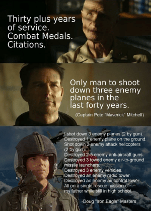 """Why Iron Eagle is better than Maverick: Thirty plus years  of service.  Combat Medals.  Citations.  Only man to shoot  down three enemy  planes in the  last forty years.  (Captain Pete """"Maverick"""" Mitchell)  shot down 3 enemy planes (2 by gun).  Destroyed 1 enemy plane on the ground.  Shot down 2 enemy attack helicopters  (2 by gun)  Destroyed 2-5 enemy anti-aircraft guns.  Destroyed 3 towed enemy air-to-ground  missile launchers.  Destroyed 3 enemy vehicles.  Destroyed an enemy radio tower.  Destroyed an enemy air control tower.  All on a single rescue mission of  my father while still in high school.  -Doug """"Iron Eagle"""" Masters  T Why Iron Eagle is better than Maverick"""