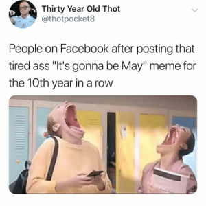 "Its Gonna Be May Meme: Thirty Year Old Thot  @thotpocket8  People on Facebook after posting that  tired ass ""It's gonna be May"" meme for  the 10th year in a row"