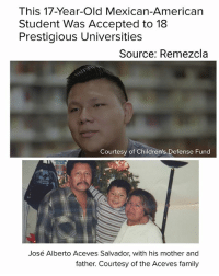 "Children, College, and Drinking: This 17-Year-Old Mexican-American  Student Was Accepted to 18  Prestigious Universities  Source: Remezcla  Courtesy of Children's Defense Fund  José Alberto Aceves Salvador, with his mother and  father. Courtesy of the Aceves family MUSTREAD When next fall rolls around, José Alberto Aceves Salvador will begin his undergraduate career. But whether that's as a student at Harvard, Cornell, Princeton, Yale, MIT, UC Berkeley, UCLA, or any of the other 11 schools that accepted him remains unknown. José – the son of two Mexican immigrants – will graduate as the valedictorian of his class at New Open World Academy in Los Angeles. He also has a pretty impressive résumé. Even then, he felt surprised that so many schools accepted him. ""When I applied to all these universities, I felt overwhelmed,"" he told La Opinión. ""I thought I didn't stand a chance, and that they wouldn't accept me."" For the 17-year-old student, getting to this moment hasn't been devoid of obstacles. His parents, who arrived in the country in their 20s, have always worked very hard to provide for their three children. But they've struggled financially at times. José's father, Ricardo, juggled multiple jobs. To cope with the stress, Ricardo turned to alcohol. ""The worst part of my drinking is that I've left good jobs where they've paid well, but I quit because of my addiction,"" Ricardo said. The family stayed afloat during those tough times because of José' mother, Isabel, who works at a hospital. The family of five lives in Koreatown in a one-bedroom apartment. José jokes that he ""learned to study with noise."" Over the course of his life, he's also learned how to manage a busy schedule. Every day, he wakes up between 5 and 5:30 a.m. so that he can arrive at water polo practice by 6 a.m., which runs for an hour and a half. He then begins school at 8 a.m. After school, he participates in a mentor program. In a December 2016 video announcing him as one of the recipients of the California Beat the Odds Scholarship, José's classmates thanked him for selflessly devoting his time to helping them with chemistry, pre-calculus, and even with college applications. immigration education"