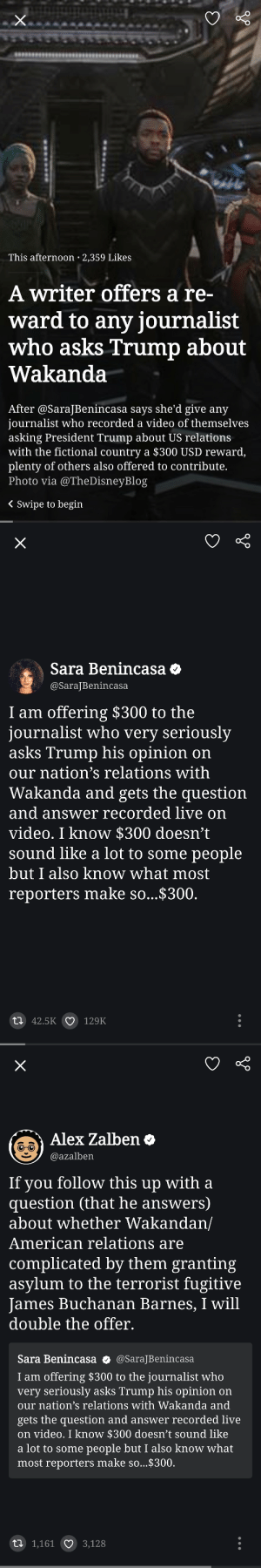 Tumblr, James Buchanan, and American: This afternoon 2,359 Likes  A writer offers a re-  ward to any journalist  who asks Trump about  Wakanda  After @SaraJBenincasa says she'd give any  journalist who recorded a video of themselves  asking President Trump about US relations  with the fictional country a $300 USD reward,  plenty of others also offered to contribute.  Photo via @TheDisneyBlog  < Swipe to begin   Sara Benincasa  @SaraJBenincasa  I am offering $300 to the  journalist who very seriousl;y  asks Trump his opinion on  our nation's relations with  Wakanda and gets the question  and answer recordded live on  video. I know $300 doesn't  sound like a lot to some people  but I also know what most  reporters make so...$300  42.5K 129K   Alex žalben  @azalben  If vou follow this up with a  question (that he answers)  about whether Wakandan/  American relations are  complicated by them granting  asylum to the terrorist fugitive  James Buchanan Barnes, I will  double the offer.  Sara Benincasa o @SaraJBenincasa  I am offering $300 to the journalist who  very seriously asks Trump his opinion on  our nation's relations with Wakanda and  gets the question and answer recorded live  on video. I know $300 doesn't sound like  a lot to some people but I also know what  most reporters make so...$300  1,161  3,128 amuzed1:😂😂😂😂 Now I need both of these things to happen.