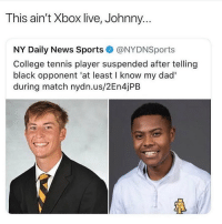 College, Dad, and Funny: This ain't Xbox live, Johnny..  NY Daily News Sports@NYDNSports  College tennis player suspended after telling  black opponent 'at least I know my dad'  during match nydn.us/2En4jPB But is he wrong