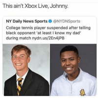 College, Dad, and Memes: This ain't Xbox Live, Johnny.  NY Daily News Sports@NYDNSports  College tennis player suspended after telling  black opponent 'at least I know my dad'  during match nydn.us/2En4jPB  LF Im weak 😂 @thehoodtube