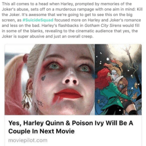 bae-in-maine: bumbleshark:  selina-bruce: HARLEY AND IVY WILL BE GAY IN GOTHAM CITY SIRENS margot robbie said vengful gay right   YESSSSS! : This all comes to a head when Harley, prompted by memories of the  Joker's abuse, sets off on a murderous rampage with one aim in mind: Kill  the Joker. It's awesome that we're going to get to see this on the big  screen, as #suicidesquad focused more on Harley and Joker's romance  and less on the bad. Harley's flashbacks in Gotham City Sirens would fill  in some of the blanks, revealing to the cinematic audience that yes, the  Joker is super abusive and just an overall creep.   Yes, Harley Quinn & Poison Ivy Will Be A  Couple In Next Movie  moviepilot.com bae-in-maine: bumbleshark:  selina-bruce: HARLEY AND IVY WILL BE GAY IN GOTHAM CITY SIRENS margot robbie said vengful gay right   YESSSSS!