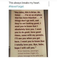 "-:: This always breaks my heart.  #NeverForget  ""Hey Jules, this is Brian. Ah,  listen . I'm on an airplane  that has been hijacked. if  things don't go well, and  they're not looking good, I  want you to know that I  absolutely love you. I want  you to do good, have good  times, same with my parents.  I'll see you when you get  here. I want you to know that  I totally love you. Bye, babe,  hope I will call you.""  Brian Sweeney, passenger  United Airlines Flight 175,  phone message to his wife Julie -:"