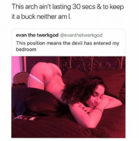 Memes, Devil, and 🤖: This arch ain't lasting 30 secs & to keep  it a buck neither am I  evan the twerkgod @evanthetwerkgod  This position means the devil has entered my  bedroonm At Least He's Honest 😍😂😂😂😂 pettypost pettyastheycome straightclownin hegotjokes jokesfordays itsjustjokespeople itsfunnytome funnyisfunny randomhumor sexualhumor