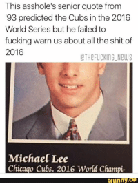 Chicago, Fail, and Fucking: This asshole's senior quote from  93 predicted the Cubs in the 2016  World Series but he failed to  fucking warn us about all the shit of  2016  CTHe FUCKING New  Michael Lee  Chicago Cubs. 2016 World Champi  funny 😂😂