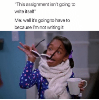 """Assignment, This, and Well: """"This assignment isn't going to  write itself""""  Me: well it's going to have to  because l'm not writing it 😅"""