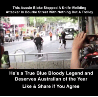 Memes, True, and Blue: This Aussie Bloke Stopped A Knife-Weilding  Attacker In Bourke Street With Nothing But A Trolley  He's a True Blue Bloody Legend and  Deserves Australian of the Year  Like & Share if You Agree This Bloke's A Legend