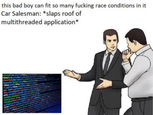 "Bad, Fucking, and Race: this bad boy can fit so many fucking race conditions in it  Car Salesman: *slaps roof of  multithreaded application*  nCo.widgei.sortable,.a.nouse,d  artars:false.comacavithuf  talse ndletfalse,helper:""original ,itees:  yfalse,placeholder false, revert:false,sovelli  hts.aptions;this.conta  testhis.ftems(0j.ften.ess'displays  areturn this) setoption fnctios(  setoption.applyhs  abledKthis.options(4sechis.widget(fc""  alifhis.aptions.disabledl  (าร(a.data(this, ""sortable-itenpe Healthis)petr.1w/  ons A lot"
