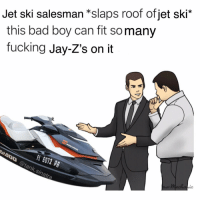 Bad, Fucking, and Funny: this bad boy can fit somany  fucking Jay-Z's on it  Jet ski salesman *slaps roof ofjet ski*  L6012 PR  400@tank.sinatra  ic I expect approximately 3 people to understand this joke, and I want to let all 3 if you know, I love you