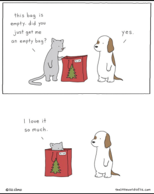 The best present!: this bag is  empty. did you  just get me  an empty bag?  yes.  te: cat  I love it  so much.  to: cat  © liz climo  thelittleworldofliz.com The best present!