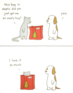 We don't deserve cats…: this bag is  empty. did you  just get me  an empty bag?  yes.  te: cat  I love it  so much.  to: cat We don't deserve cats…