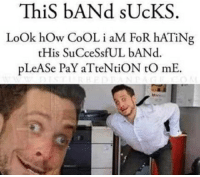 Band: ThiS bANd sUcKS  LoOk hOw CoOL i aM FoR hATiNg  tHis SuCceSsfUL bANd.  pLeASe PaY aTteNtiON tO mE.