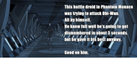 """Best, Brave, and Good: This batle droid in Phantom Menace  was trying to attack Obi-Wan.  All by himself.  He knew full well he's going to get  dismembered in about 3 seconds,  but he gave it his best anyway.  Good on him. <p>We can all learn something from this brave droid. via /r/wholesomememes <a href=""""http://ift.tt/2wssSVH"""">http://ift.tt/2wssSVH</a></p>"""